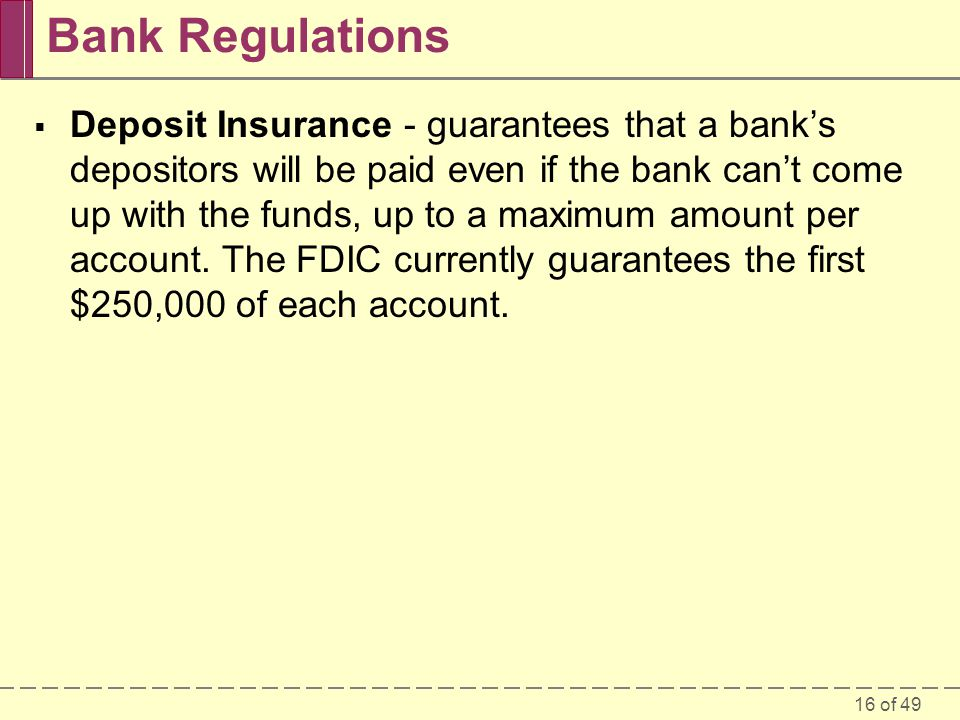 16 of 49 Bank Regulations Deposit Insurance - guarantees that a banks depositors will be paid even if the bank cant come up with the funds, up to a ma