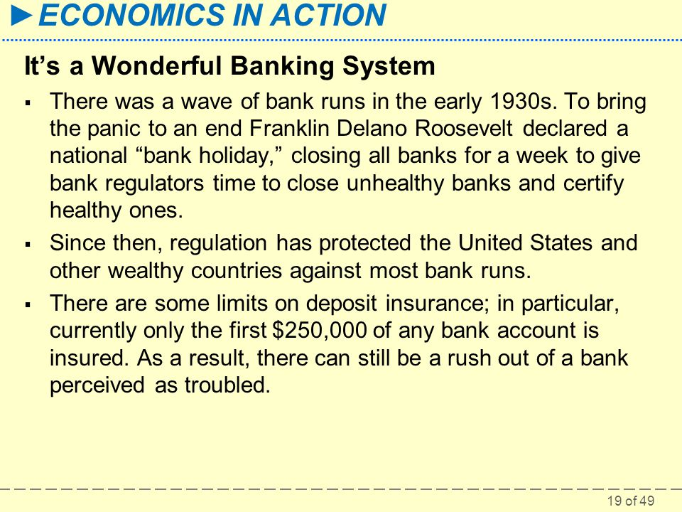 19 of 49 ECONOMICS IN ACTION Its a Wonderful Banking System There was a wave of bank runs in the early 1930s. To bring the panic to an end Franklin De