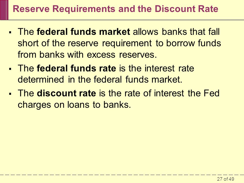 27 of 49 Reserve Requirements and the Discount Rate The federal funds market allows banks that fall short of the reserve requirement to borrow funds f