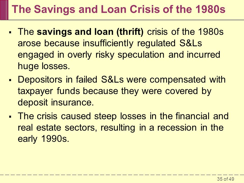 35 of 49 The Savings and Loan Crisis of the 1980s The savings and loan (thrift) crisis of the 1980s arose because insufficiently regulated S&Ls engage