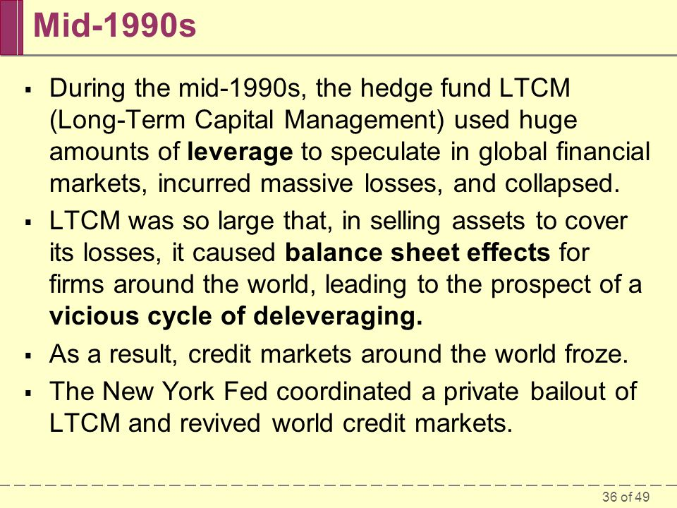 36 of 49 Mid-1990s During the mid-1990s, the hedge fund LTCM (Long-Term Capital Management) used huge amounts of leverage to speculate in global finan