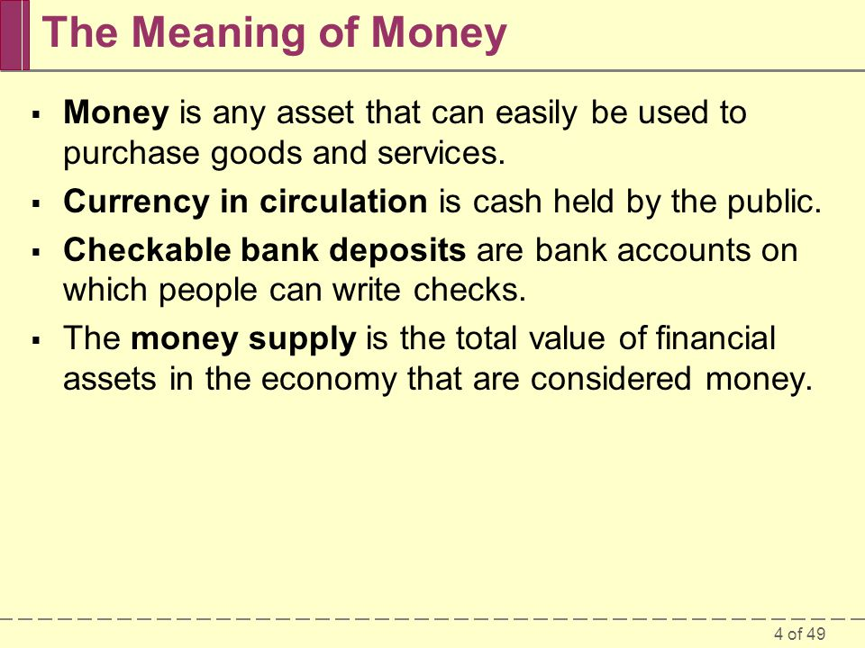 4 of 49 The Meaning of Money Money is any asset that can easily be used to purchase goods and services. Currency in circulation is cash held by the pu