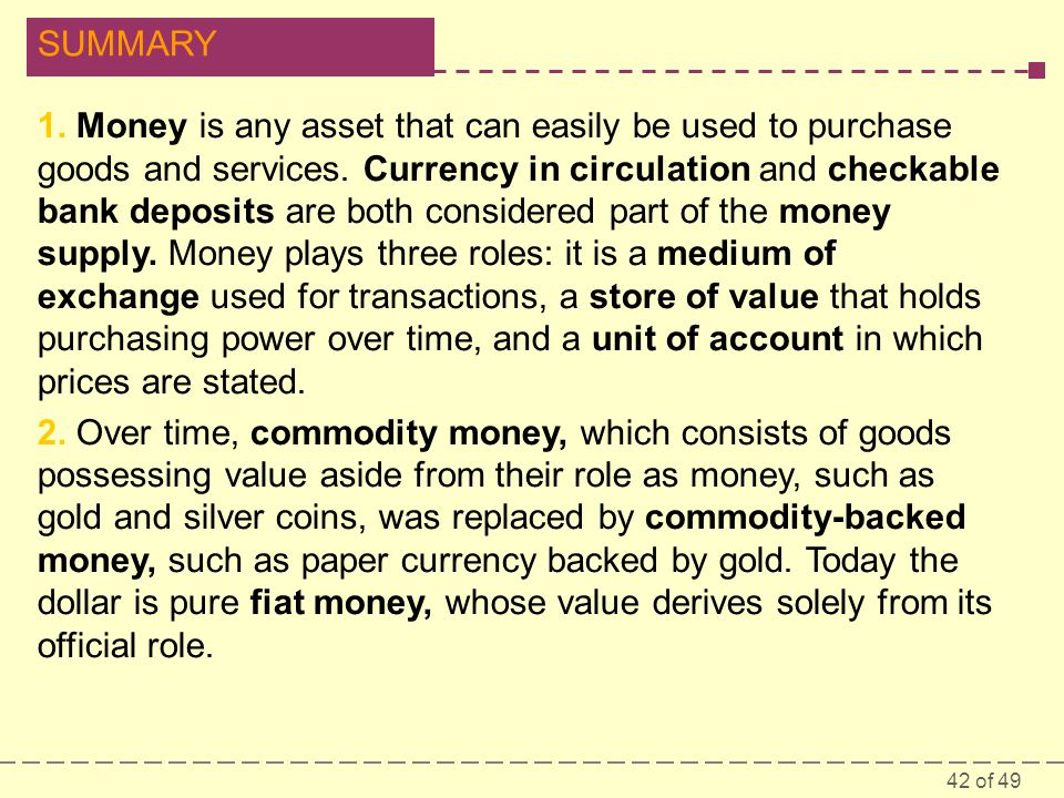 42 of 49 SUMMARY 1. Money is any asset that can easily be used to purchase goods and services. Currency in circulation and checkable bank deposits are