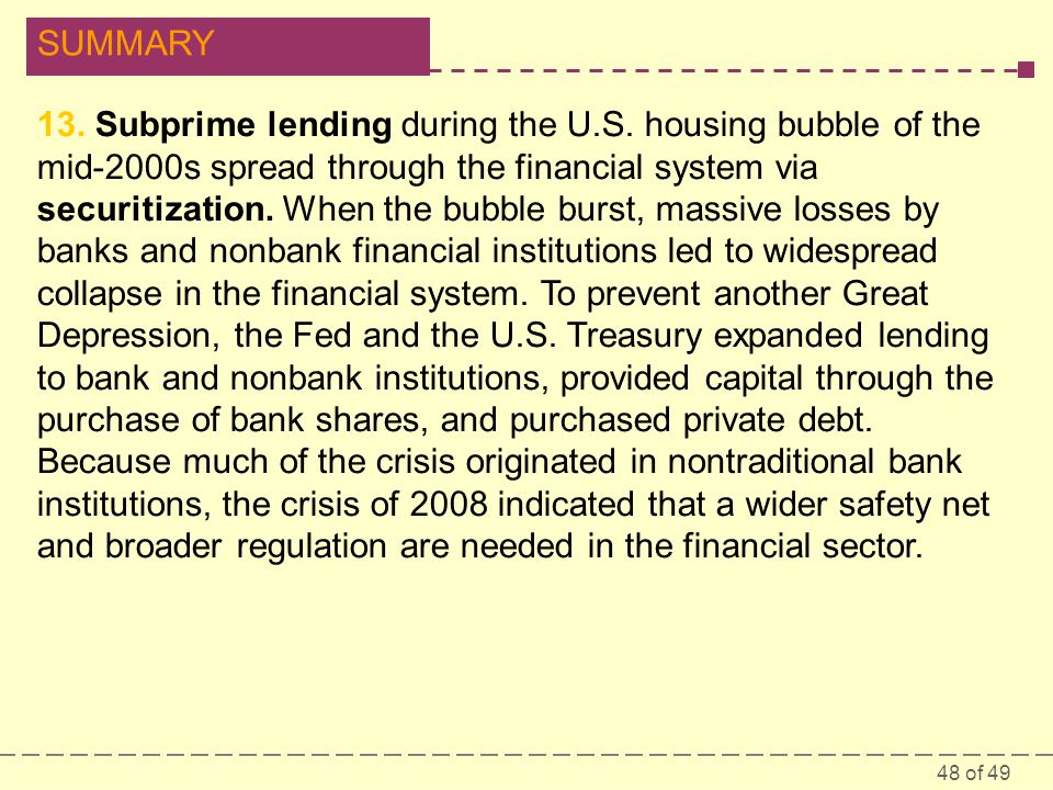 48 of 49 SUMMARY 13. Subprime lending during the U.S. housing bubble of the mid-2000s spread through the financial system via securitization. When the