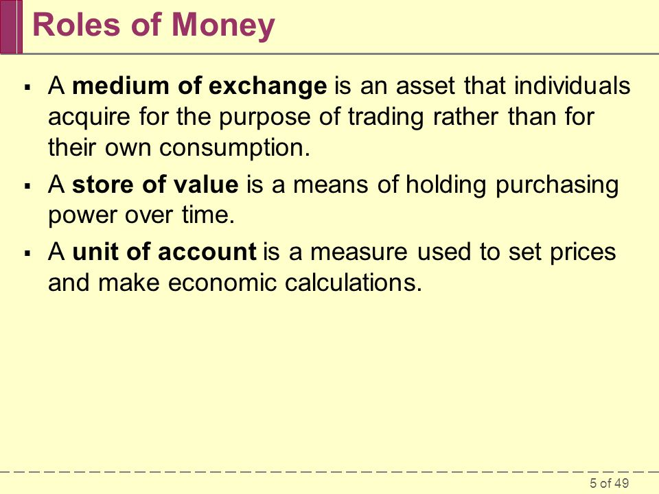 5 of 49 Roles of Money A medium of exchange is an asset that individuals acquire for the purpose of trading rather than for their own consumption. A s