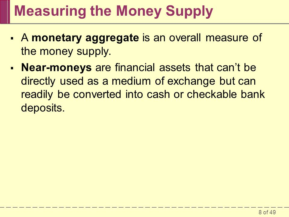 8 of 49 Measuring the Money Supply A monetary aggregate is an overall measure of the money supply. Near-moneys are financial assets that cant be direc