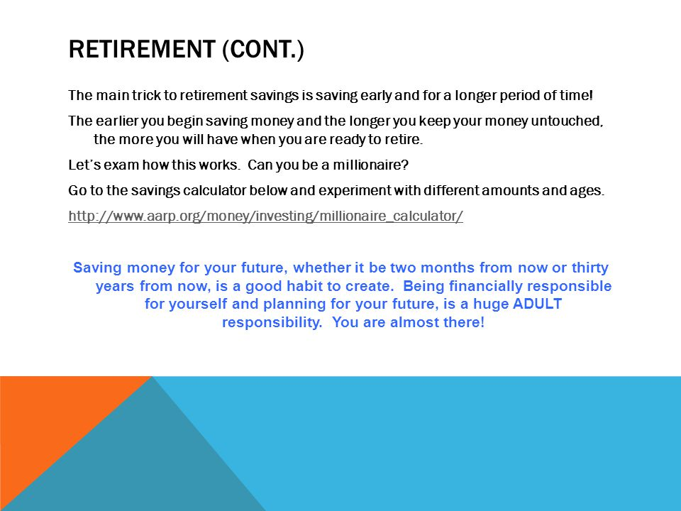 RETIREMENT (CONT.) The main trick to retirement savings is saving early and for a longer period of time.