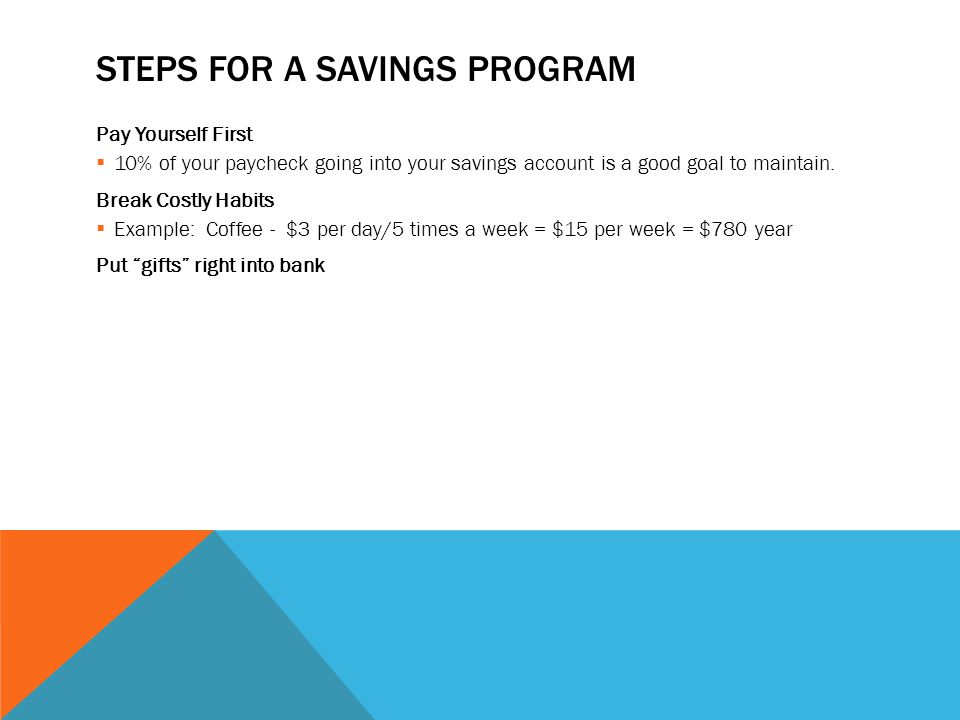 STEPS FOR A SAVINGS PROGRAM Pay Yourself First 10% of your paycheck going into your savings account is a good goal to maintain.