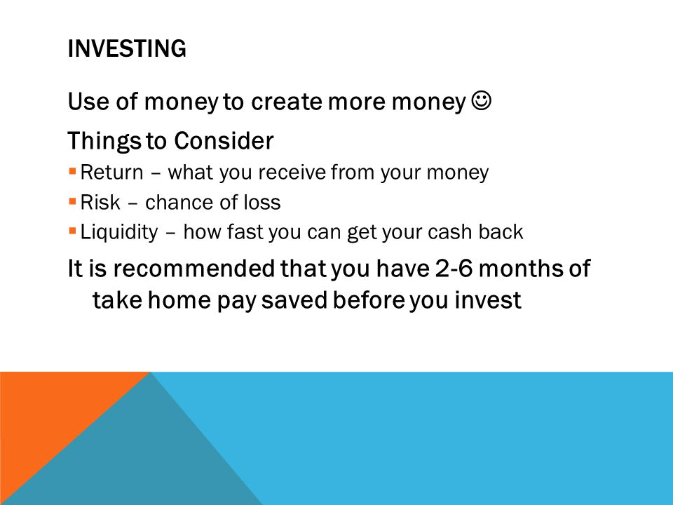 INVESTING Use of money to create more money Things to Consider Return – what you receive from your money Risk – chance of loss Liquidity – how fast you can get your cash back It is recommended that you have 2-6 months of take home pay saved before you invest