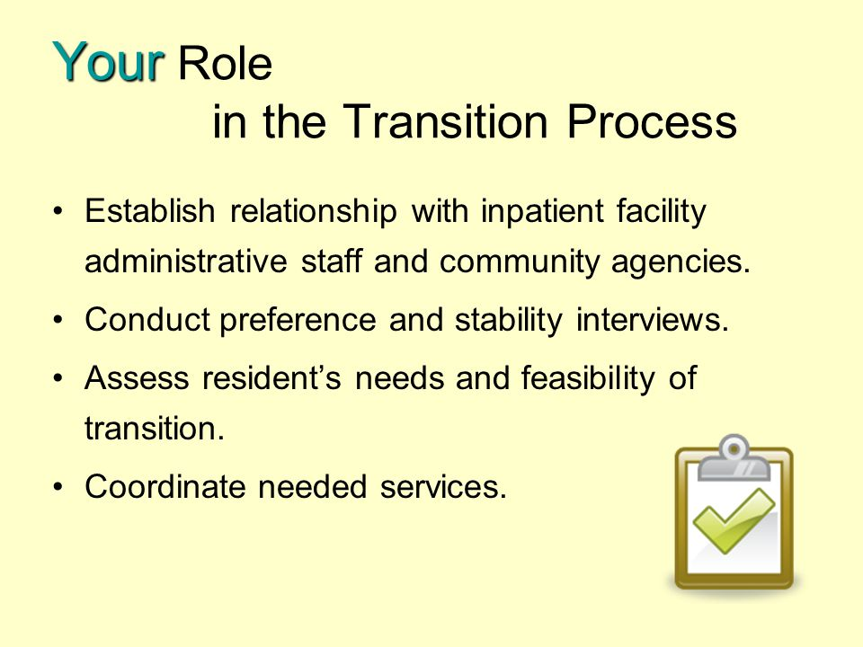 Your Your Role in the Transition Process Establish relationship with inpatient facility administrative staff and community agencies. Conduct preferenc
