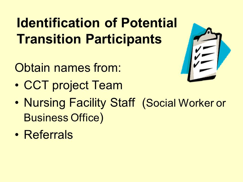 Identification of Potential Transition Participants Obtain names from: CCT project Team Nursing Facility Staff ( Social Worker or Business Office ) Re