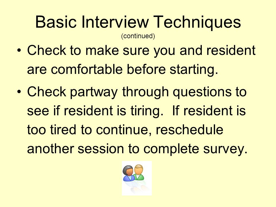 Basic Interview Techniques (continued) Check to make sure you and resident are comfortable before starting. Check partway through questions to see if