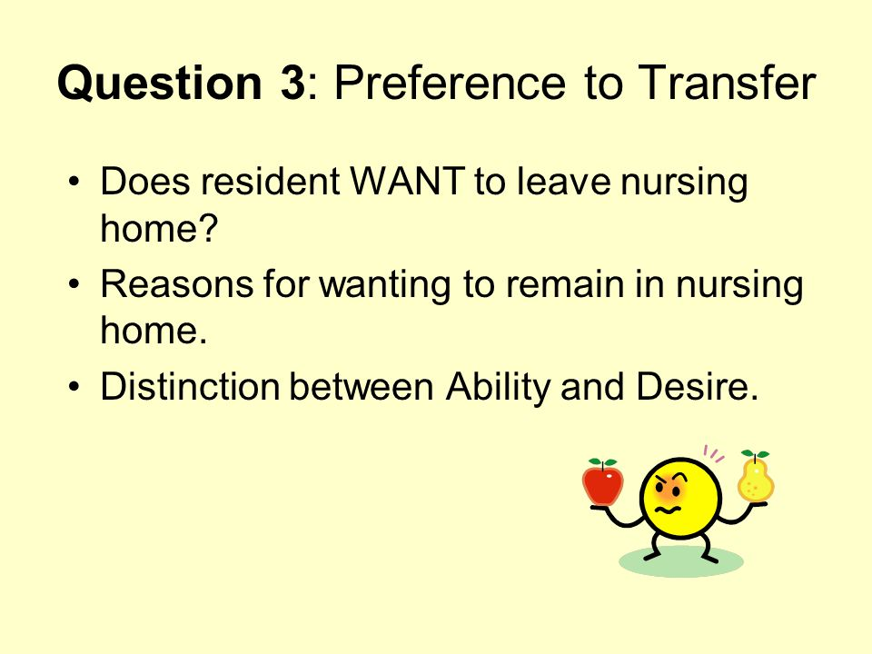 Question 3: Preference to Transfer Does resident WANT to leave nursing home? Reasons for wanting to remain in nursing home. Distinction between Abilit