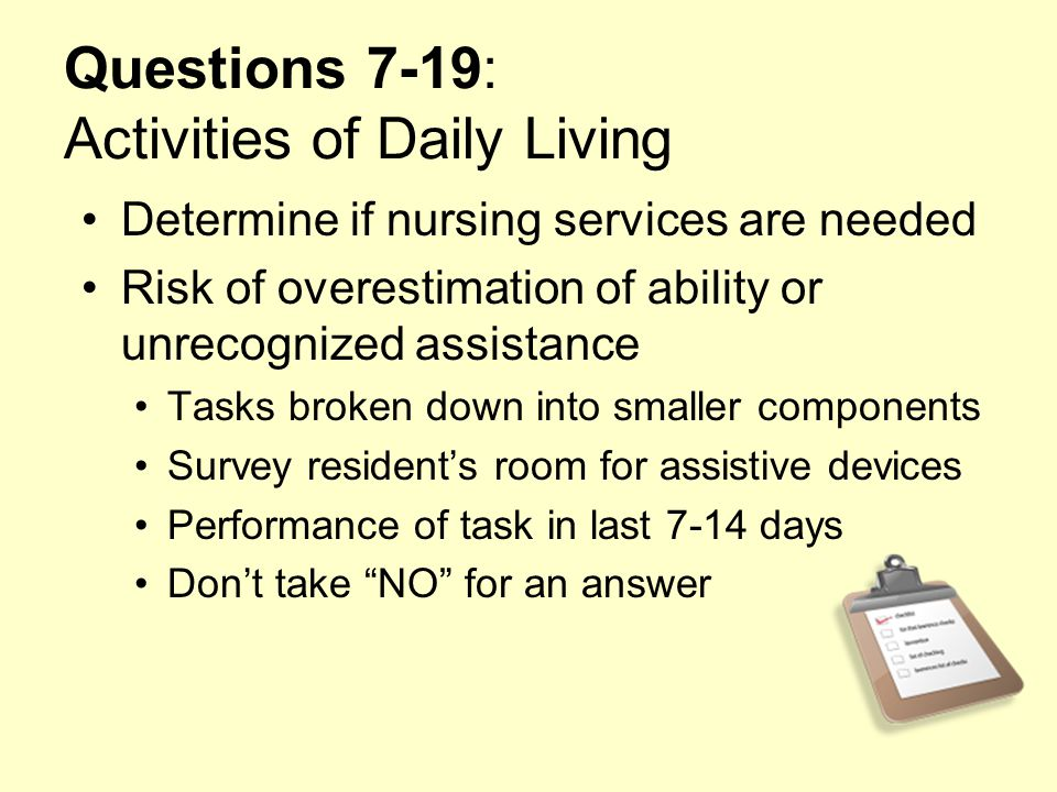 Questions 7-19: Activities of Daily Living Determine if nursing services are needed Risk of overestimation of ability or unrecognized assistance Tasks