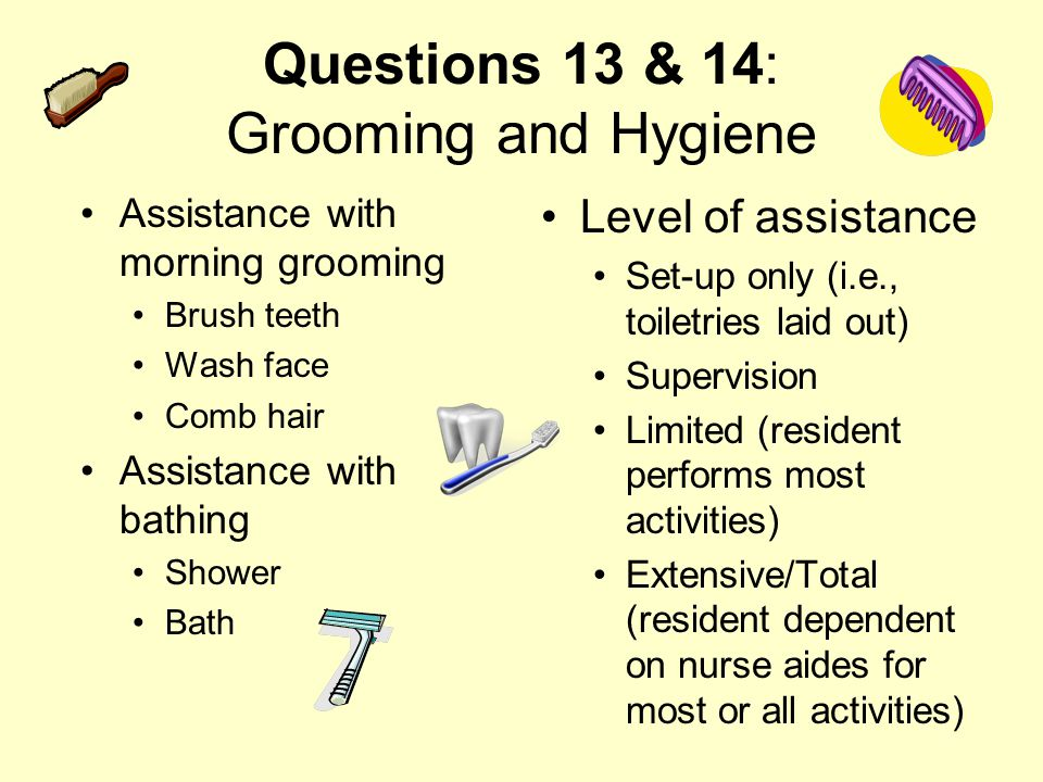 Questions 13 & 14: Grooming and Hygiene Assistance with morning grooming Brush teeth Wash face Comb hair Assistance with bathing Shower Bath Level of