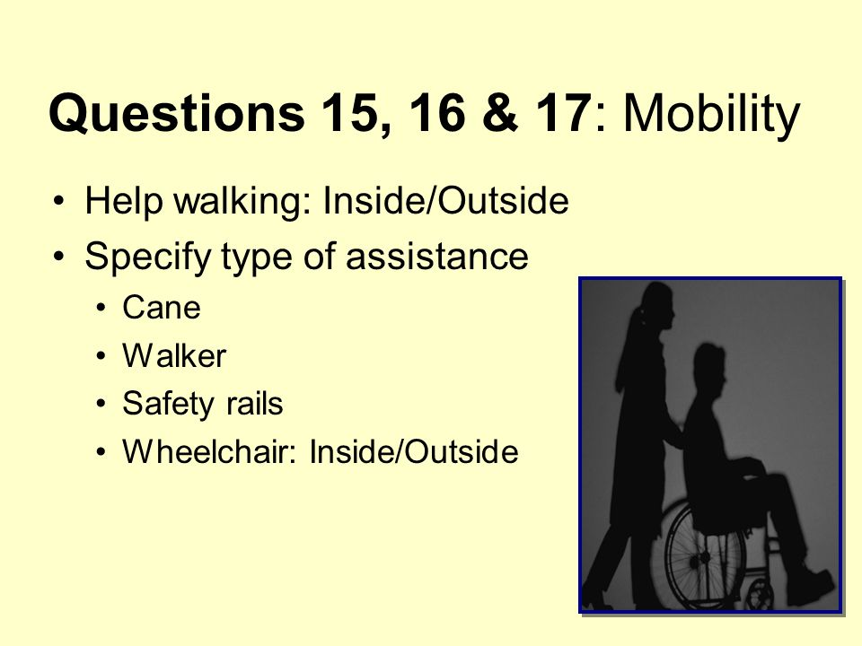 Questions 15, 16 & 17: Mobility Help walking: Inside/Outside Specify type of assistance Cane Walker Safety rails Wheelchair: Inside/Outside