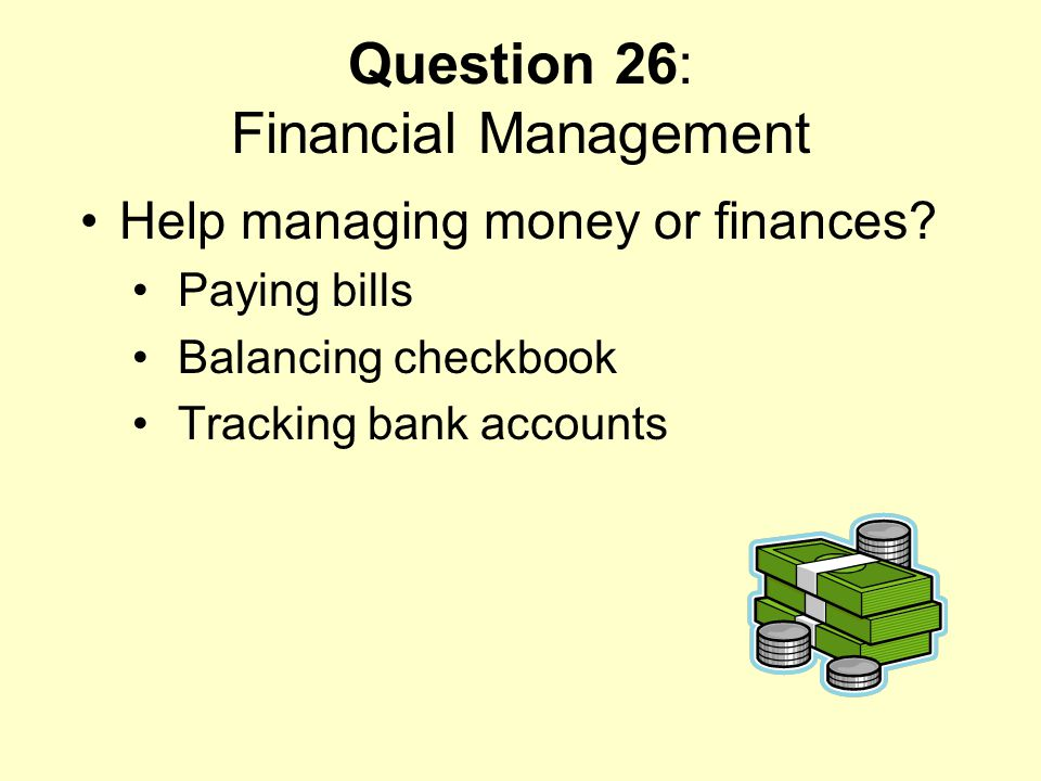 Question 26: Financial Management Help managing money or finances? Paying bills Balancing checkbook Tracking bank accounts