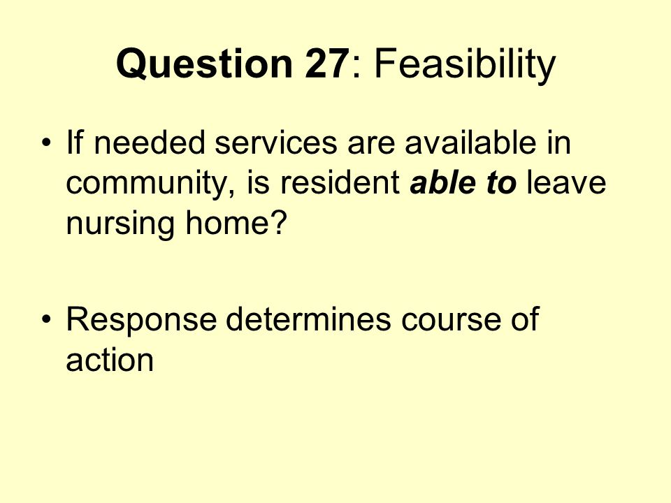 Question 27: Feasibility If needed services are available in community, is resident able to leave nursing home? Response determines course of action