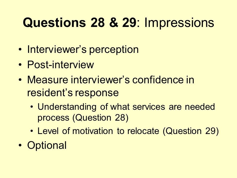 Questions 28 & 29: Impressions Interviewers perception Post-interview Measure interviewers confidence in residents response Understanding of what serv