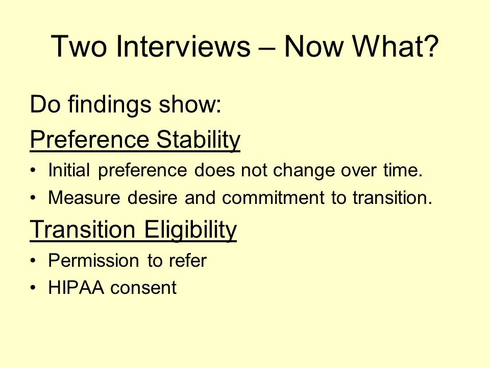 Two Interviews – Now What? Do findings show: Preference Stability Initial preference does not change over time. Measure desire and commitment to trans