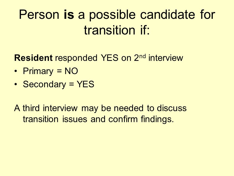 Person is a possible candidate for transition if: A third interview may be needed to discuss transition issues and confirm findings. Resident responde