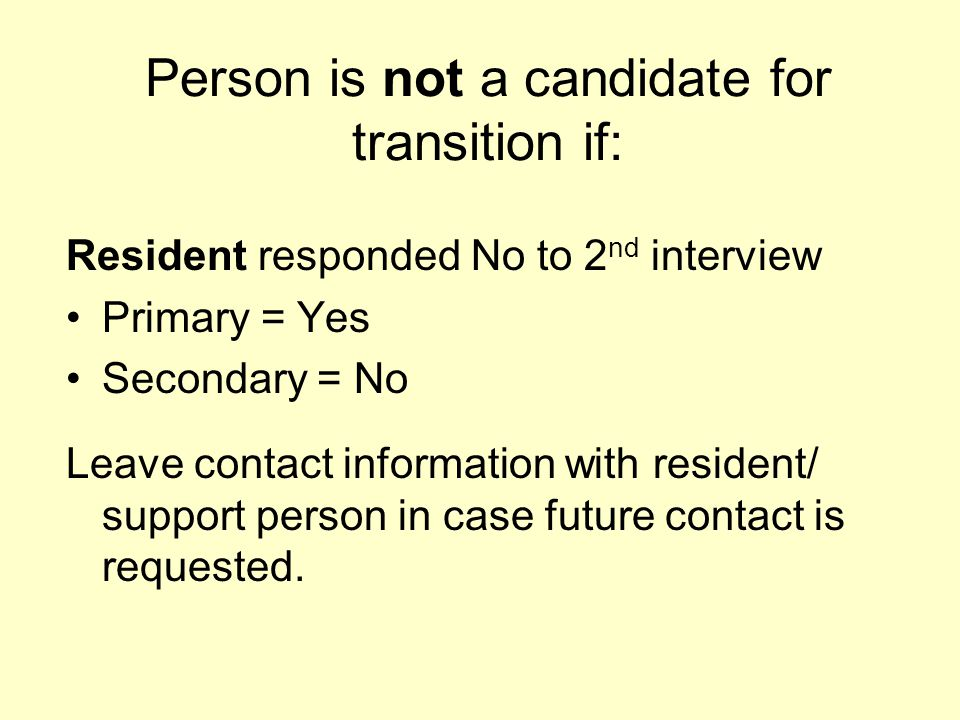 Person is not a candidate for transition if: Resident responded No to 2 nd interview Primary = Yes Secondary = No Leave contact information with resid