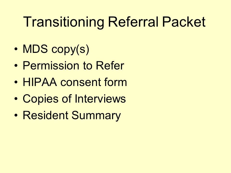 Transitioning Referral Packet MDS copy(s) Permission to Refer HIPAA consent form Copies of Interviews Resident Summary