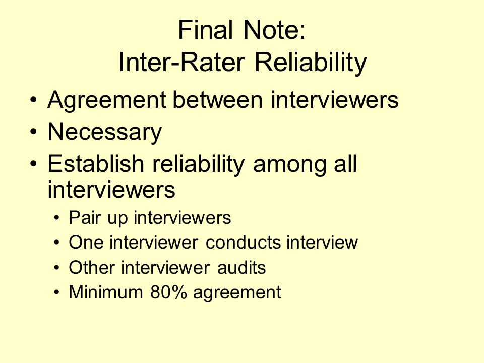 Final Note: Inter-Rater Reliability Agreement between interviewers Necessary Establish reliability among all interviewers Pair up interviewers One int