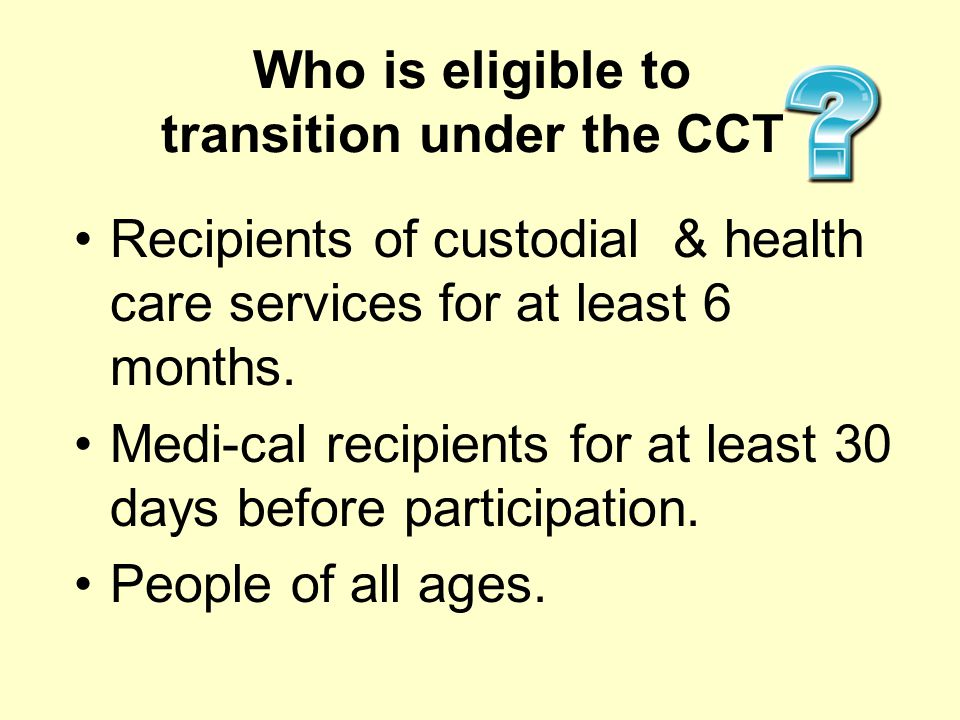 Who is eligible to transition under the CCT Recipients of custodial & health care services for at least 6 months. Medi-cal recipients for at least 30