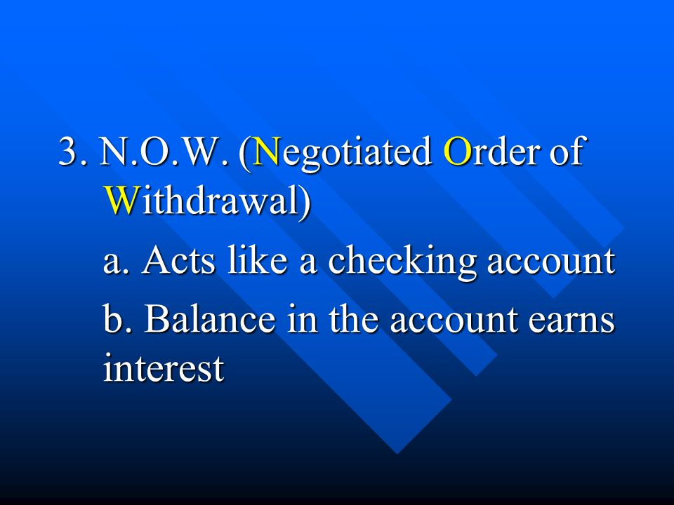 3. N.O.W. (Negotiated Order of Withdrawal) a. Acts like a checking account b. Balance in the account earns interest