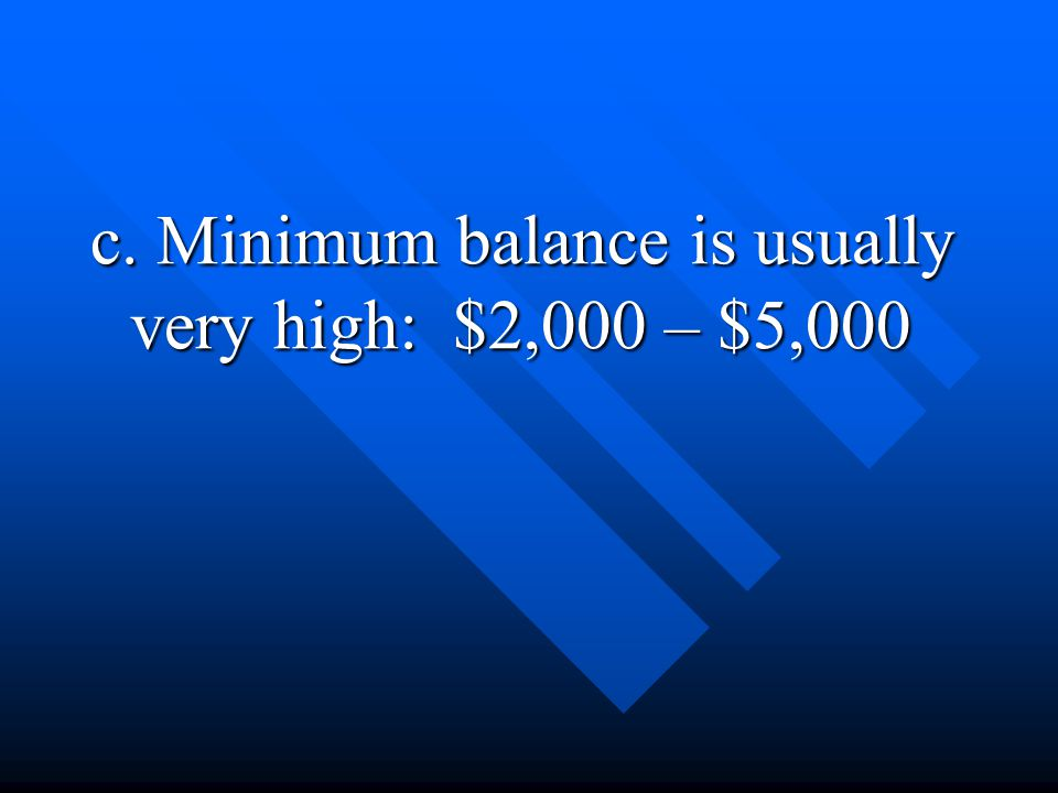 c. Minimum balance is usually very high: $2,000 – $5,000