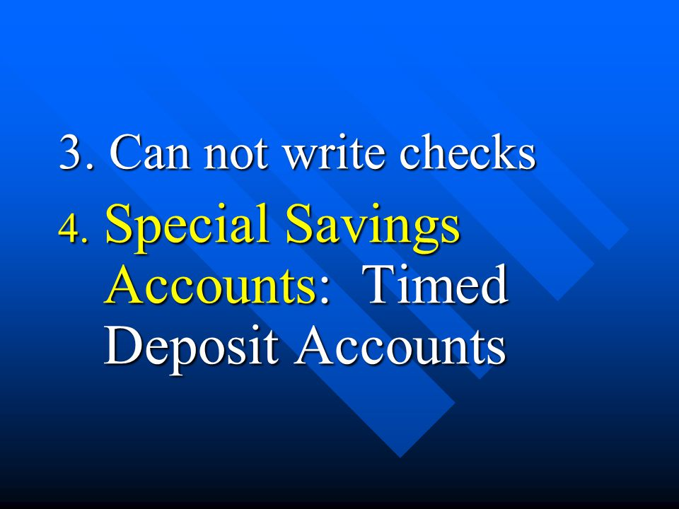 3. Can not write checks 4. Special Savings Accounts: Timed Deposit Accounts