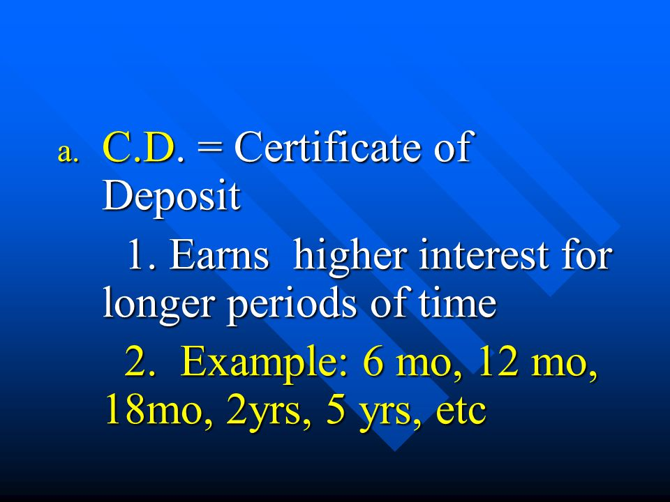 a. C.D. = Certificate of Deposit 1. Earns higher interest for longer periods of time 2. Example: 6 mo, 12 mo, 18mo, 2yrs, 5 yrs, etc