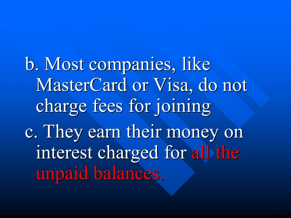 b. Most companies, like MasterCard or Visa, do not charge fees for joining c. They earn their money on interest charged for all the unpaid balances.