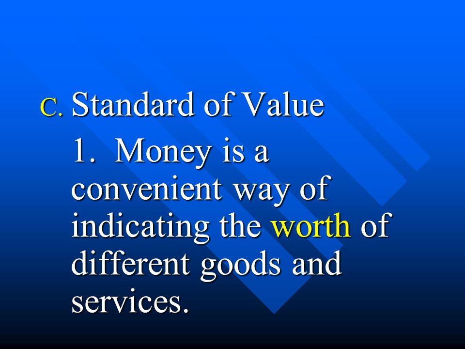 C. Standard of Value 1. Money is a convenient way of indicating the worth of different goods and services.