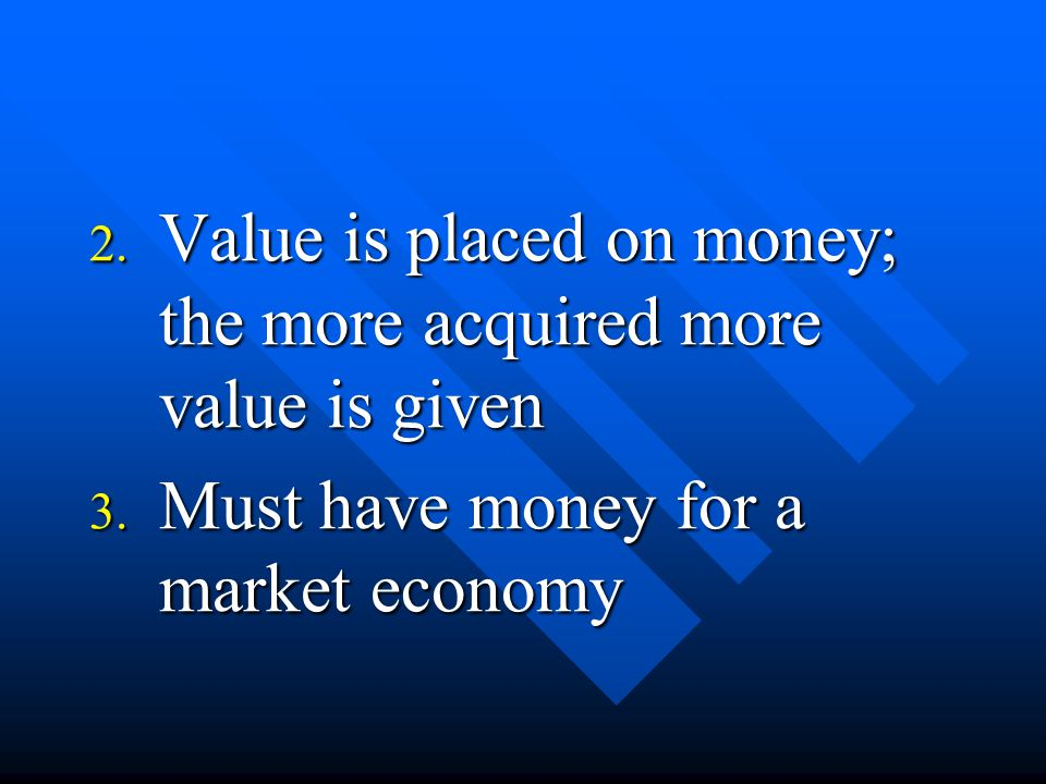 2. Value is placed on money; the more acquired more value is given 3. Must have money for a market economy