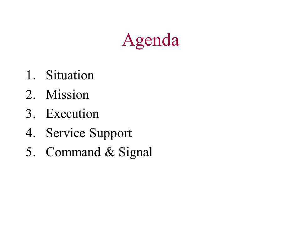 Agenda 1.Situation 2.Mission 3.Execution 4.Service Support 5.Command & Signal