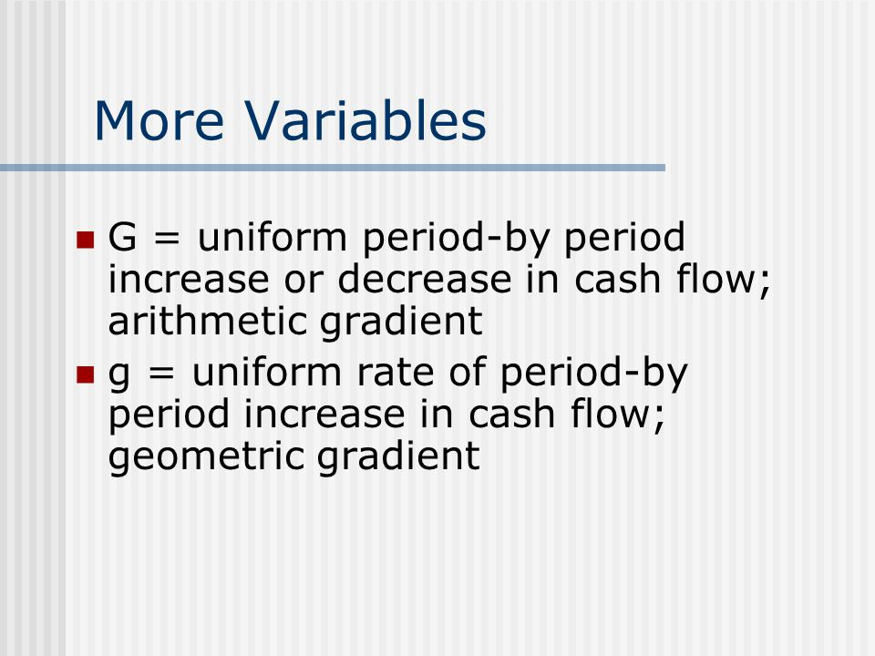 More Variables G = uniform period-by period increase or decrease in cash flow; arithmetic gradient g = uniform rate of period-by period increase in cash flow; geometric gradient