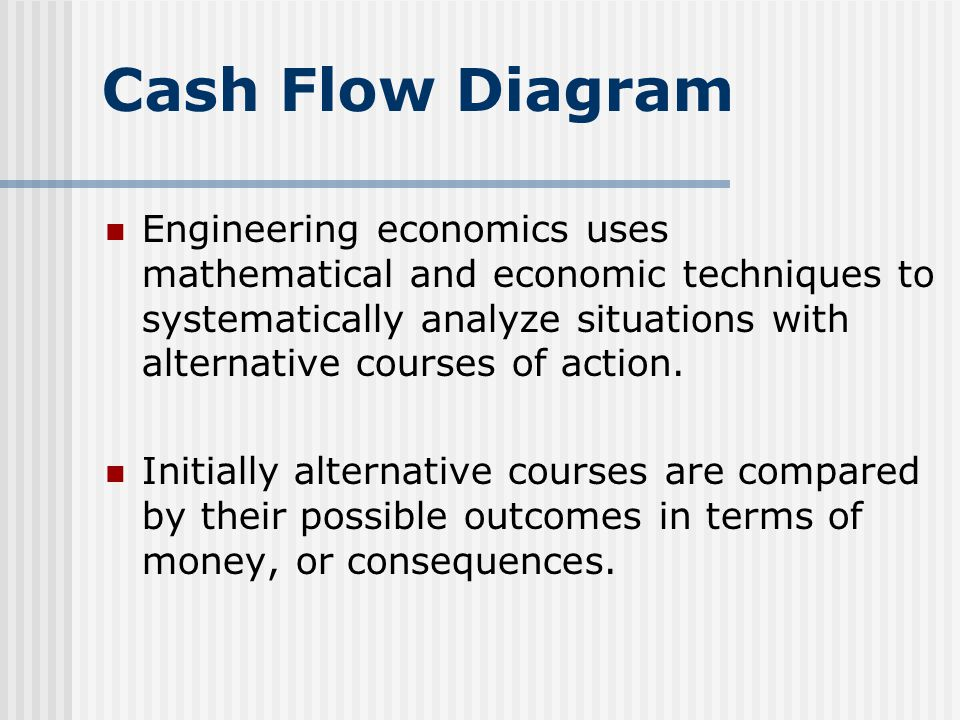 Cash Flow Diagram Engineering economics uses mathematical and economic techniques to systematically analyze situations with alternative courses of action.