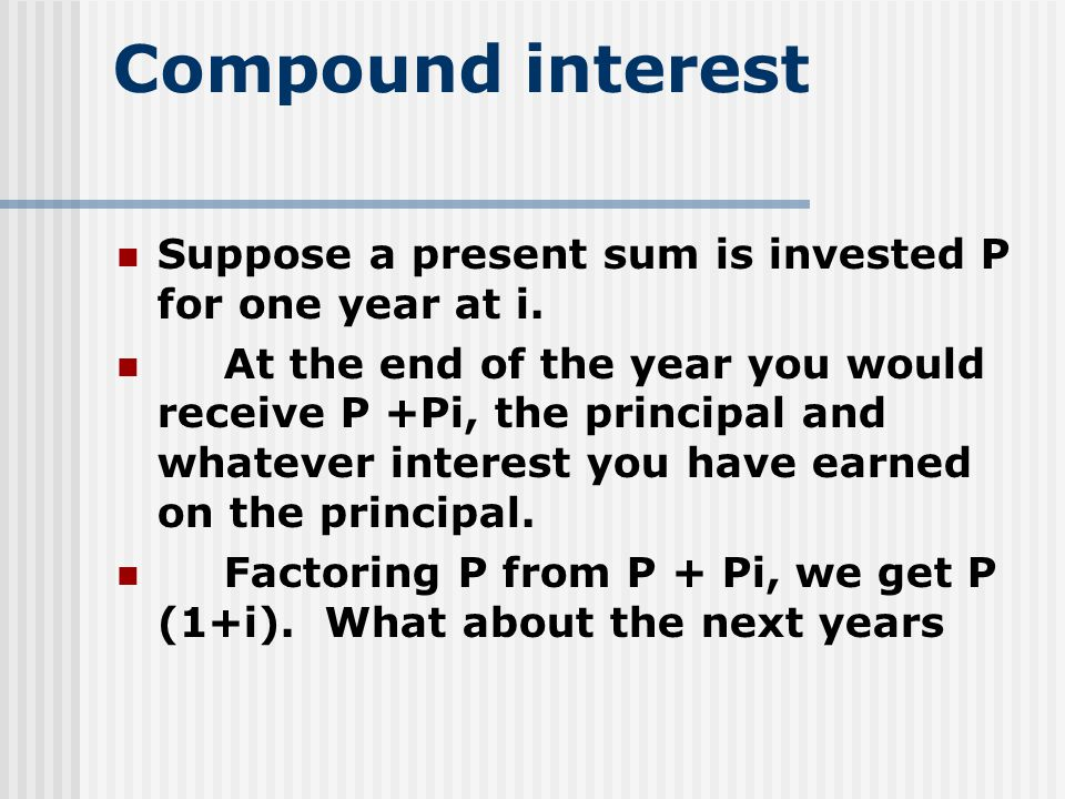 Compound interest Suppose a present sum is invested P for one year at i.