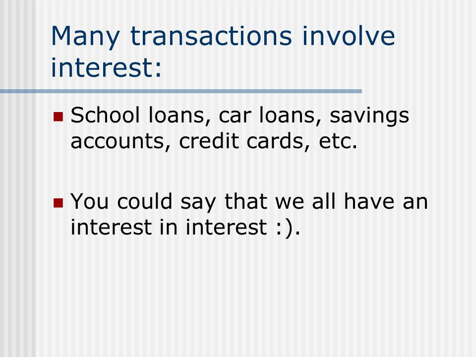 Many transactions involve interest: School loans, car loans, savings accounts, credit cards, etc.