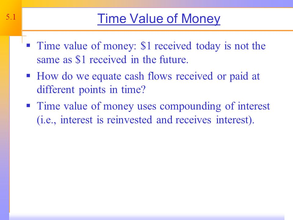 5.1 Time Value of Money Time value of money: $1 received today is not the same as $1 received in the future.