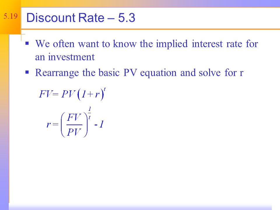 5.19 Discount Rate – 5.3 We often want to know the implied interest rate for an investment Rearrange the basic PV equation and solve for r