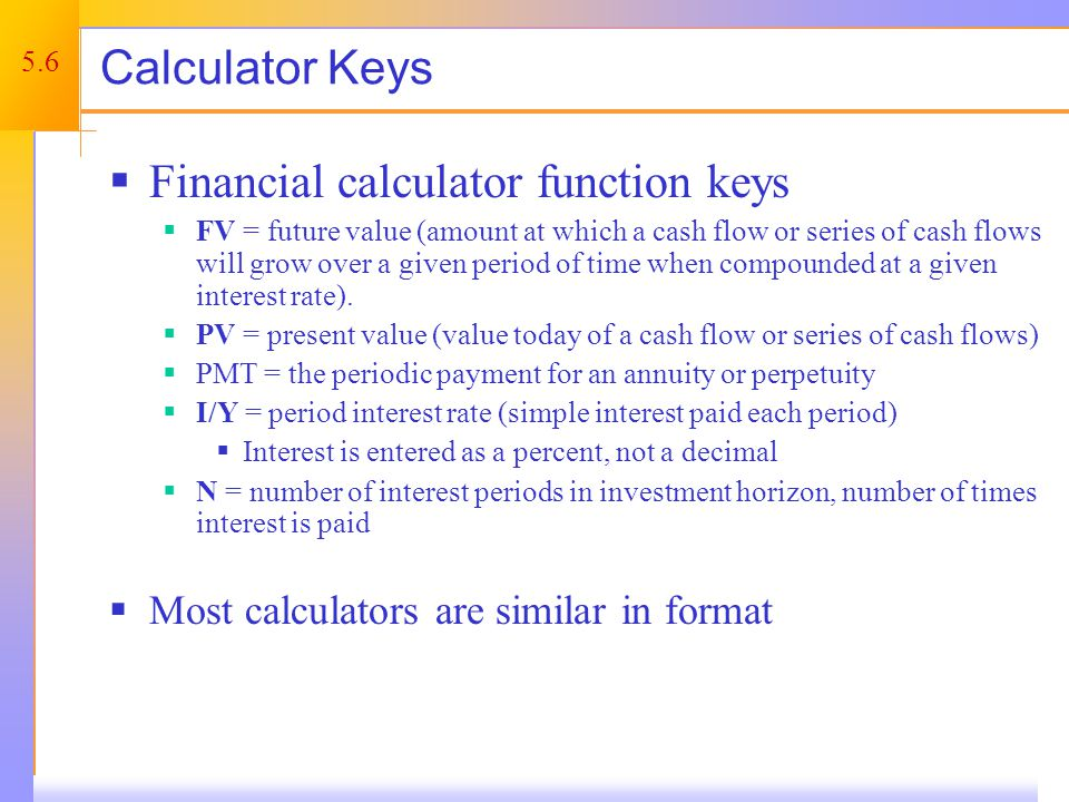 5.6 Calculator Keys Financial calculator function keys FV = future value (amount at which a cash flow or series of cash flows will grow over a given period of time when compounded at a given interest rate).
