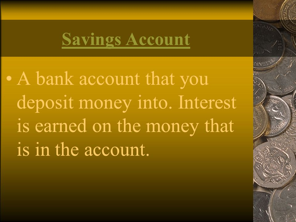 Savings Account A bank account that you deposit money into. Interest is earned on the money that is in the account.