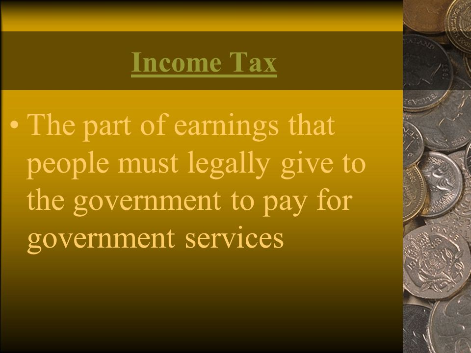 Income Tax The part of earnings that people must legally give to the government to pay for government services