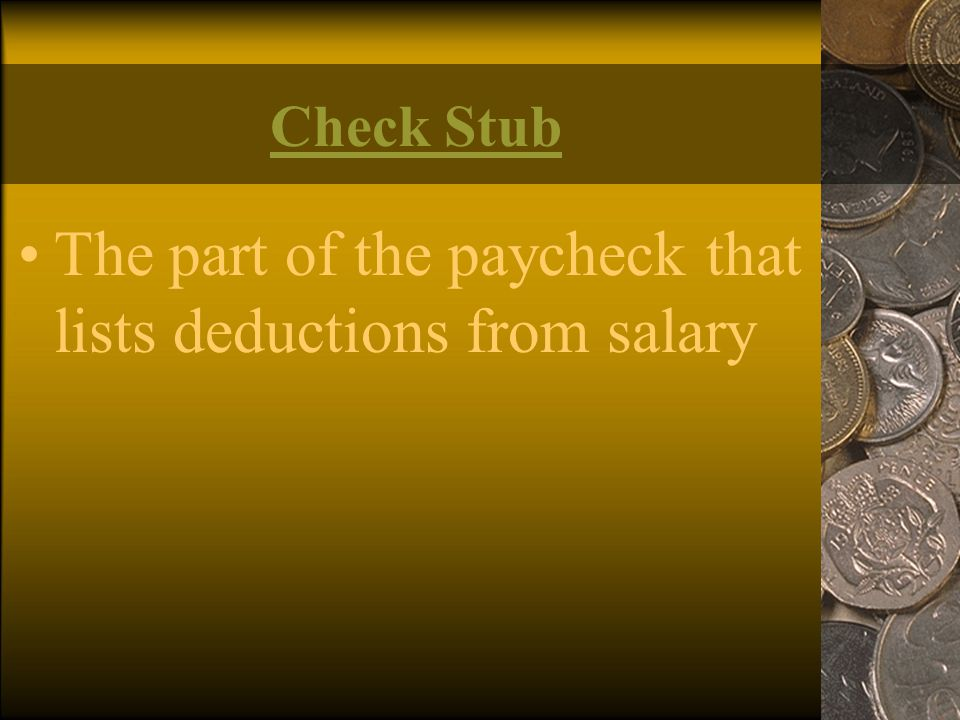 Check Stub The part of the paycheck that lists deductions from salary