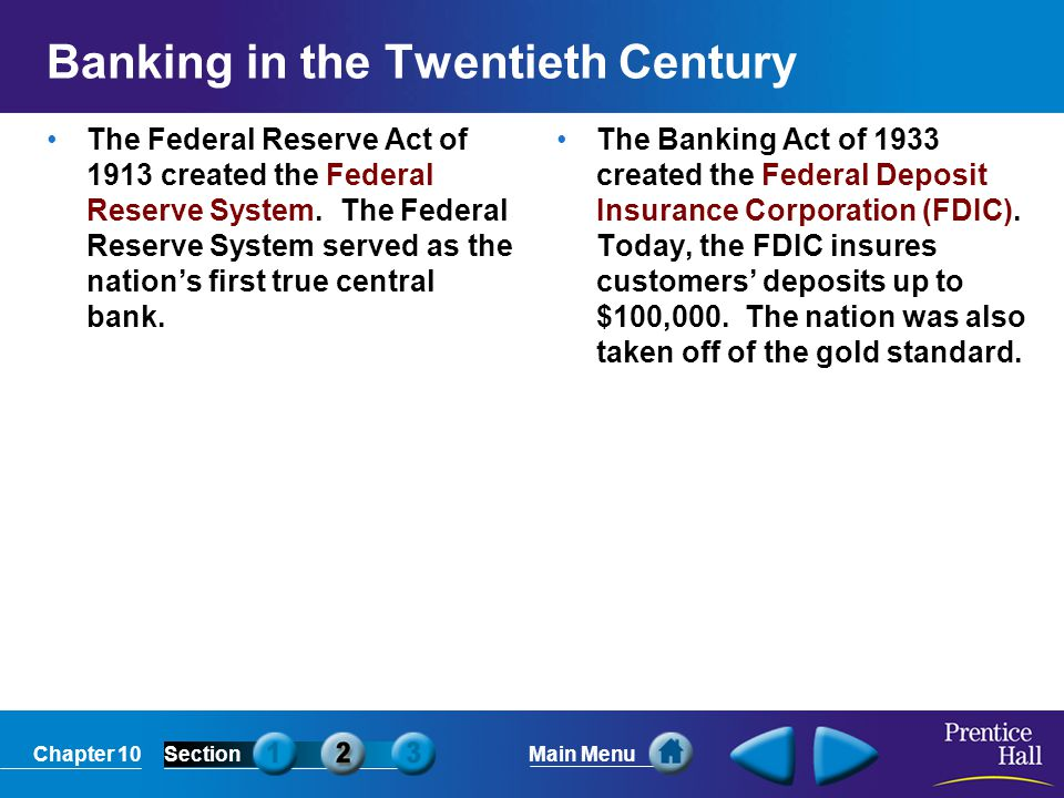 Chapter 10SectionMain Menu Banking in the Twentieth Century The Federal Reserve Act of 1913 created the Federal Reserve System. The Federal Reserve Sy