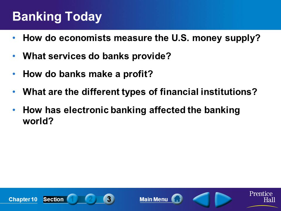 Chapter 10SectionMain Menu Banking Today How do economists measure the U.S. money supply? What services do banks provide? How do banks make a profit?