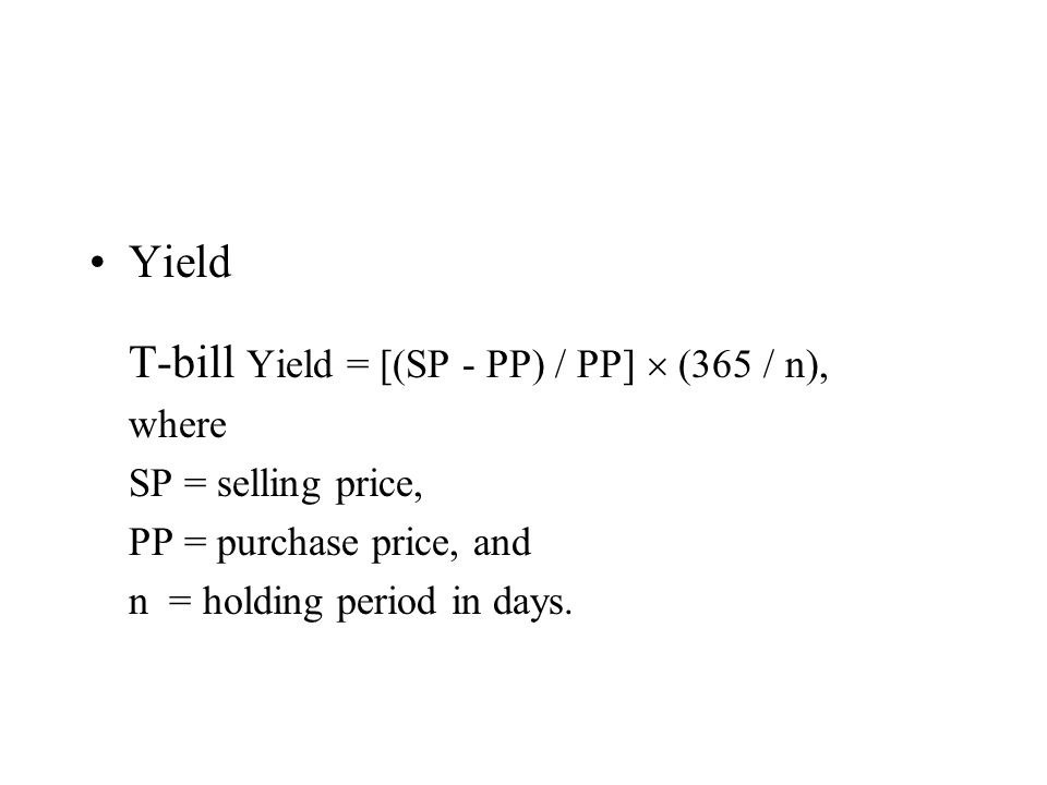 Yield T-bill Yield = [(SP - PP) / PP] (365 / n), where SP = selling price, PP = purchase price, and n = holding period in days.